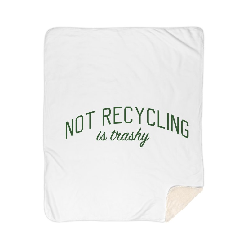 Not Recycling is Trashy - Eco Friendly Print Home Sherpa Blanket Blanket by Bicks' Artist Shop