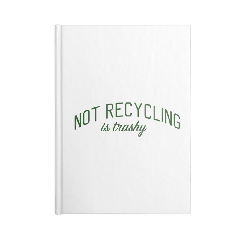 Not Recycling is Trashy - Eco Friendly Print Accessories Lined Journal Notebook by Bicks' Artist Shop