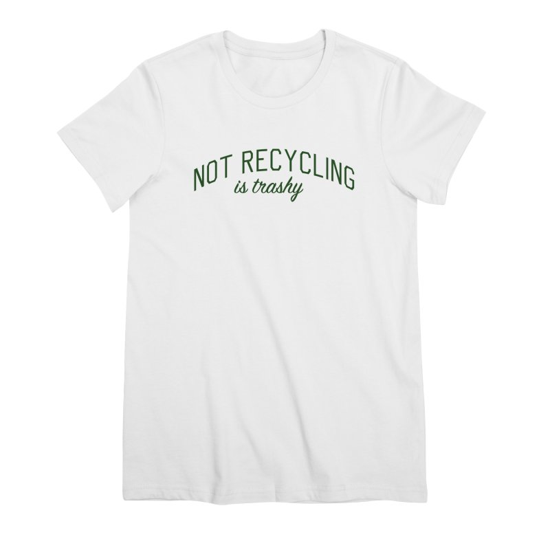 Not Recycling is Trashy - Eco Friendly Print Women's Premium T-Shirt by Bicks' Artist Shop