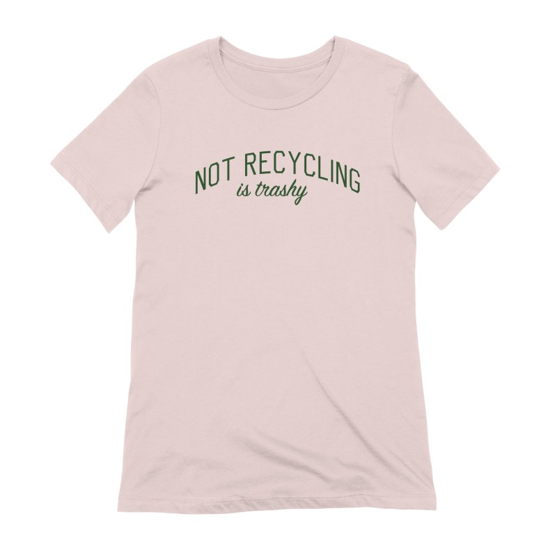 Not Recycling is Trashy - Eco Friendly Print Women's Extra Soft T-Shirt by Bicks' Artist Shop