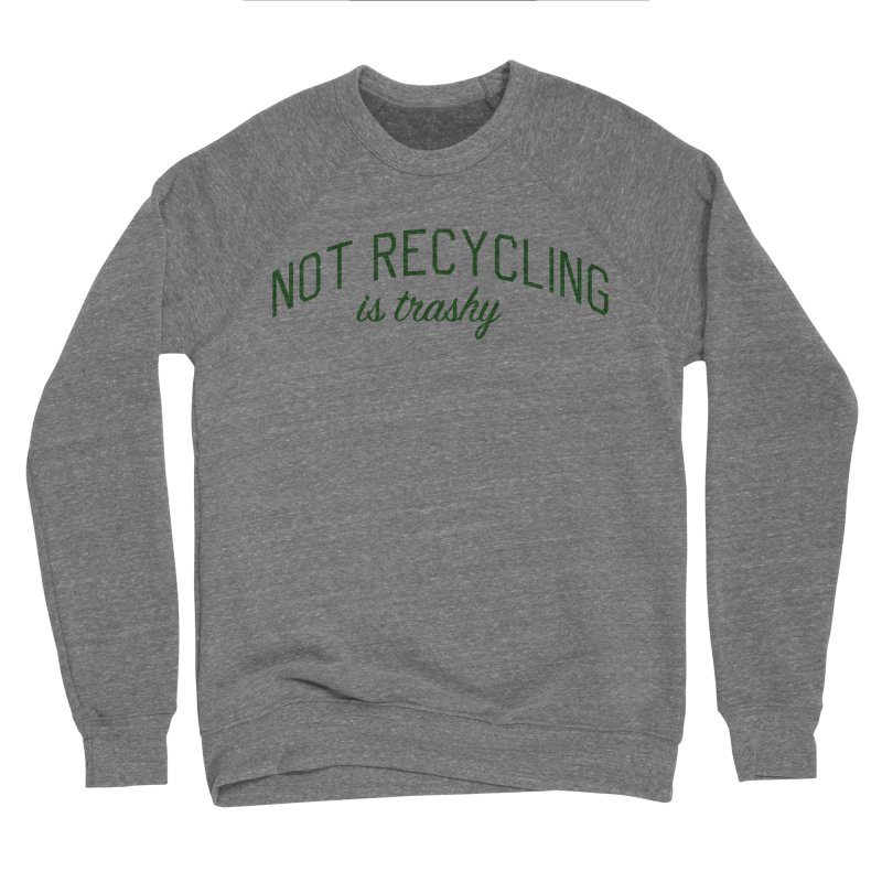 Not Recycling is Trashy - Eco Friendly Print Men's Sponge Fleece Sweatshirt by Bicks' Artist Shop