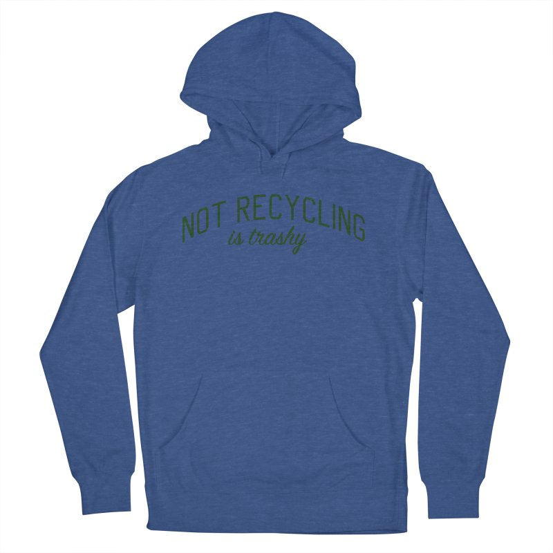 Not Recycling is Trashy - Eco Friendly Print Women's French Terry Pullover Hoody by Bicks' Artist Shop