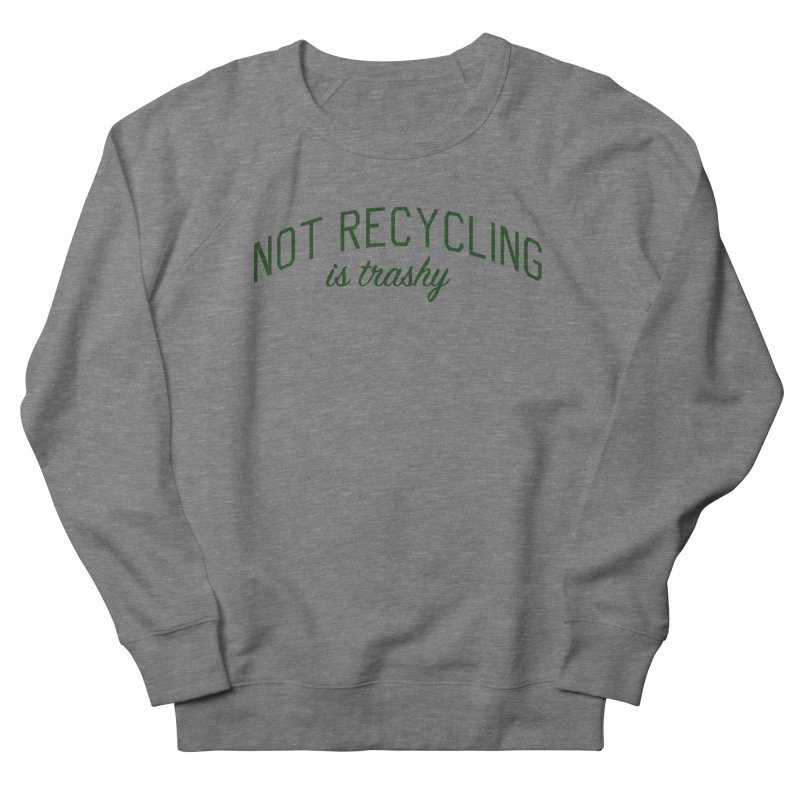 Not Recycling is Trashy - Eco Friendly Print Men's French Terry Sweatshirt by Bicks' Artist Shop