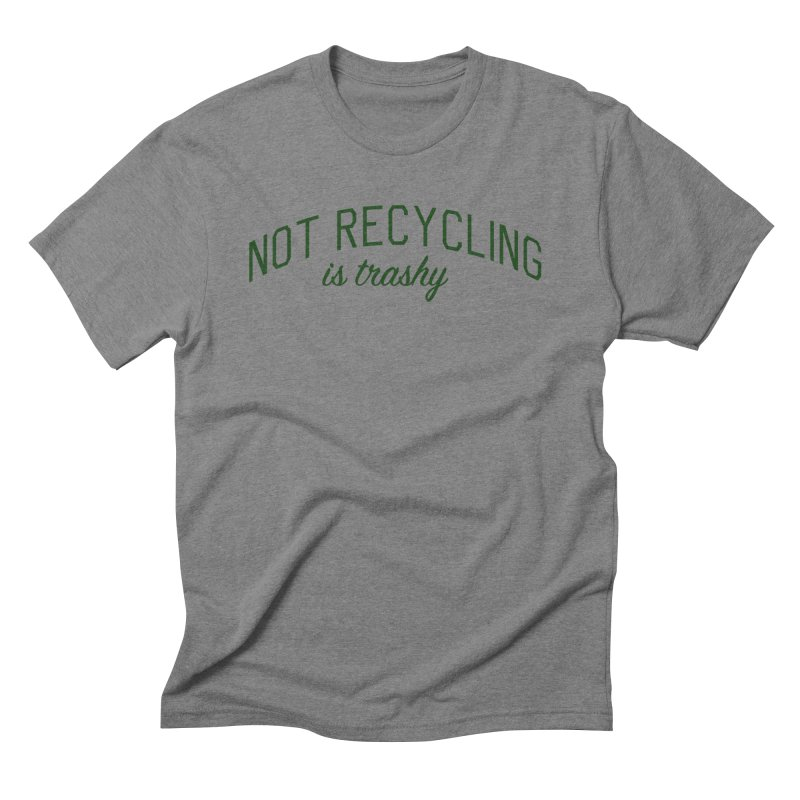 Not Recycling is Trashy - Eco Friendly Print Men's Triblend T-Shirt by Bicks' Artist Shop