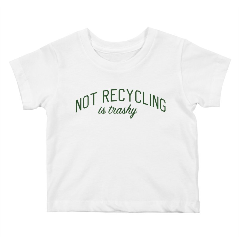 Not Recycling is Trashy - Eco Friendly Print Kids Baby T-Shirt by Bicks' Artist Shop