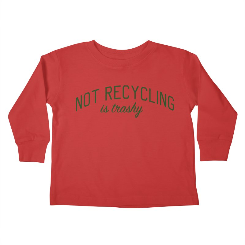 Not Recycling is Trashy - Eco Friendly Print Kids Toddler Longsleeve T-Shirt by Bicks' Artist Shop