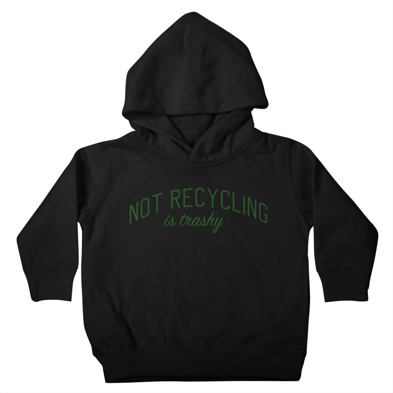 Not Recycling is Trashy - Eco Friendly Print Kids Toddler Pullover Hoody by Bicks' Artist Shop