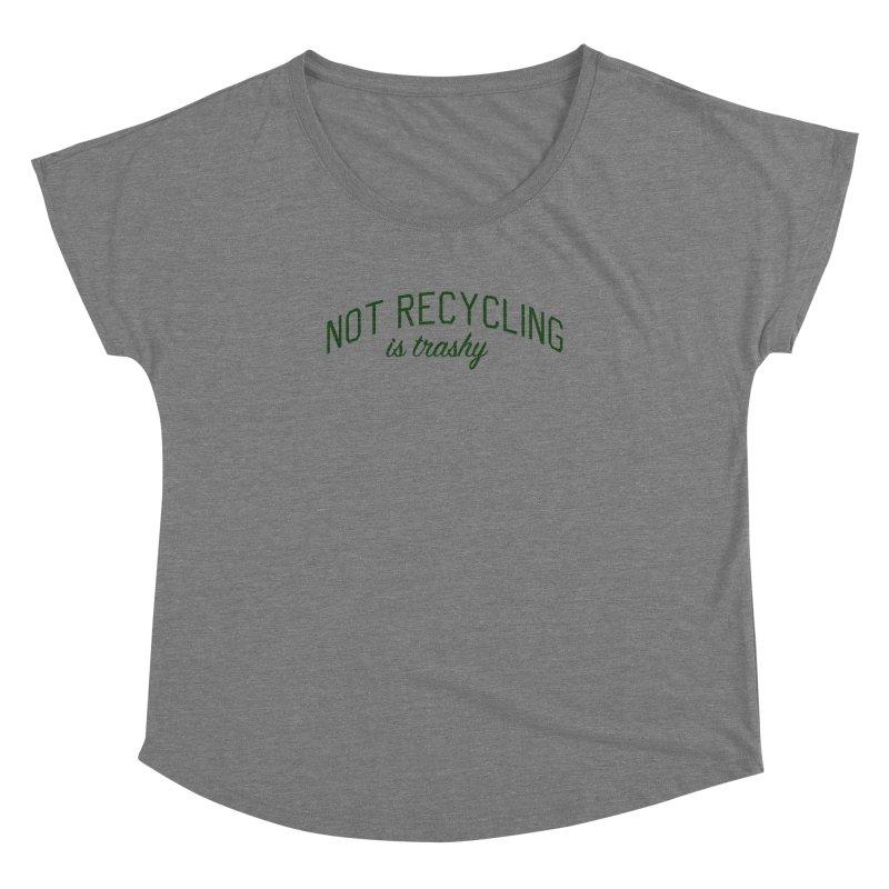 Not Recycling is Trashy - Eco Friendly Print Women's Dolman Scoop Neck by Bicks' Artist Shop