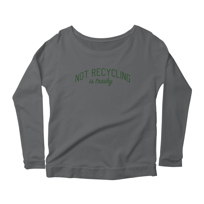 Not Recycling is Trashy - Eco Friendly Print Women's Scoop Neck Longsleeve T-Shirt by Bicks' Artist Shop