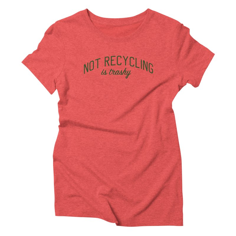 Not Recycling is Trashy - Eco Friendly Print Women's Triblend T-Shirt by Bicks' Artist Shop