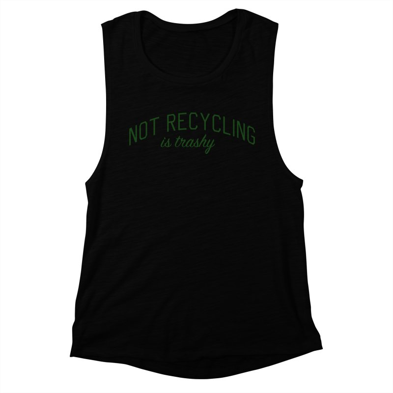 Not Recycling is Trashy - Eco Friendly Print Women's Muscle Tank by Bicks' Artist Shop