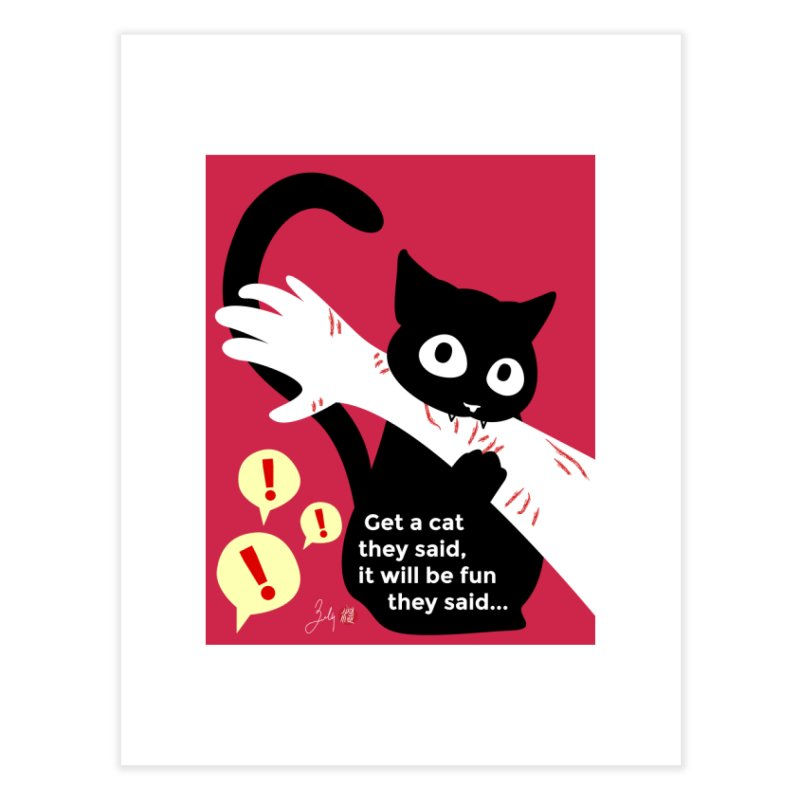 Get a Cat They Said, It Will Be Fun They Said... Home Fine Art Print by Designs by Billy Wan