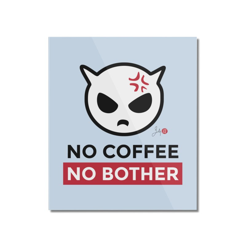 No Coffee, No Bother Home Mounted Acrylic Print by Designs by Billy Wan