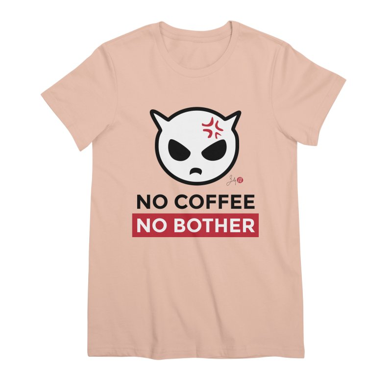 No Coffee, No Bother Women's Premium T-Shirt by Designs by Billy Wan