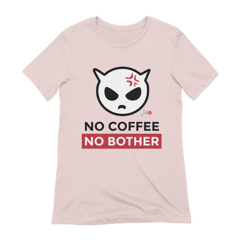 No Coffee, No Bother Women's Extra Soft T-Shirt by Designs by Billy Wan