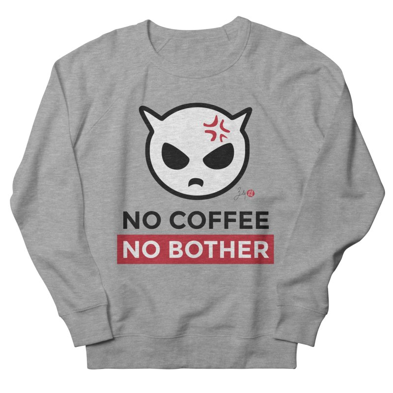 No Coffee, No Bother Women's French Terry Sweatshirt by Designs by Billy Wan
