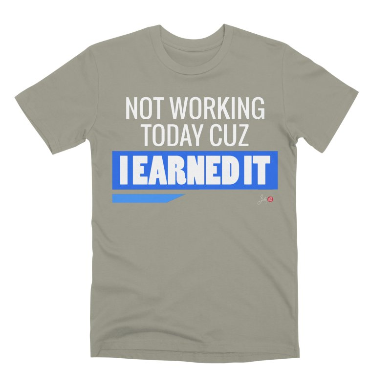 Not Working Today Cuz I Earned It Men's Premium T-Shirt by Designs by Billy Wan