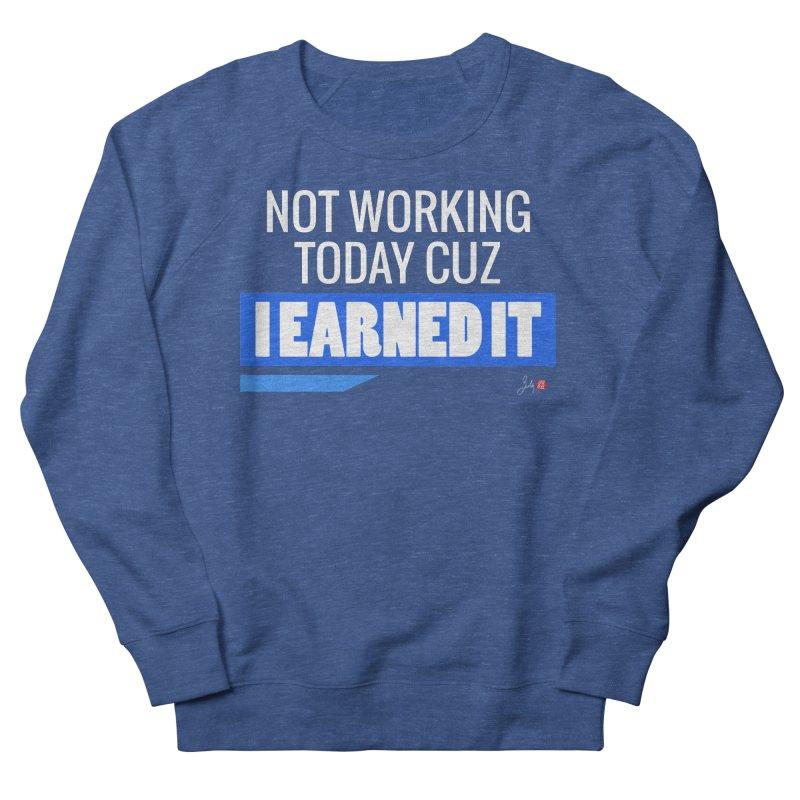 Not Working Today Cuz I Earned It Women's French Terry Sweatshirt by Designs by Billy Wan