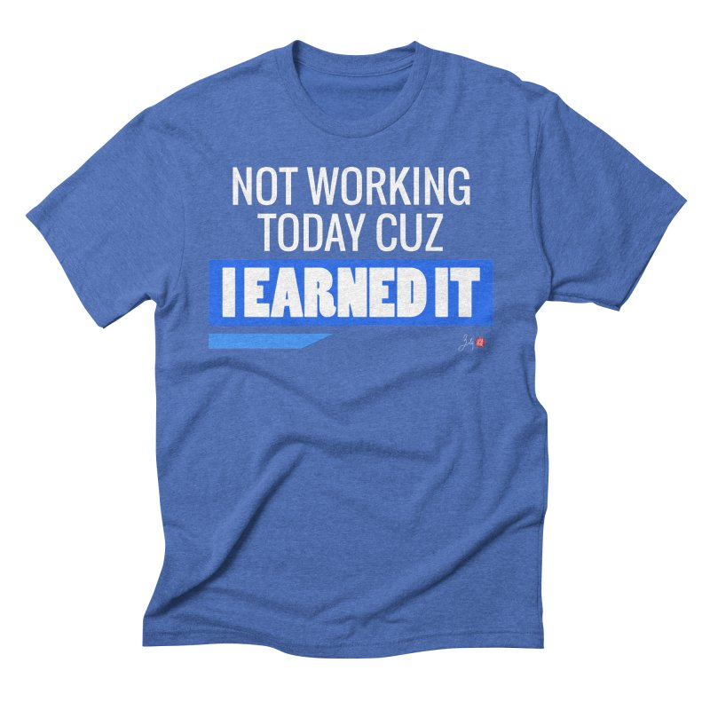 Not Working Today Cuz I Earned It Men's Triblend T-Shirt by Designs by Billy Wan
