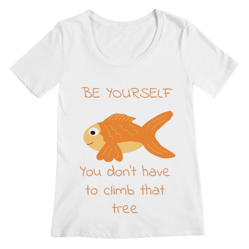 Be Yourself Fish Doesn't Climb Trees Women's Regular Scoop Neck by Birchmark