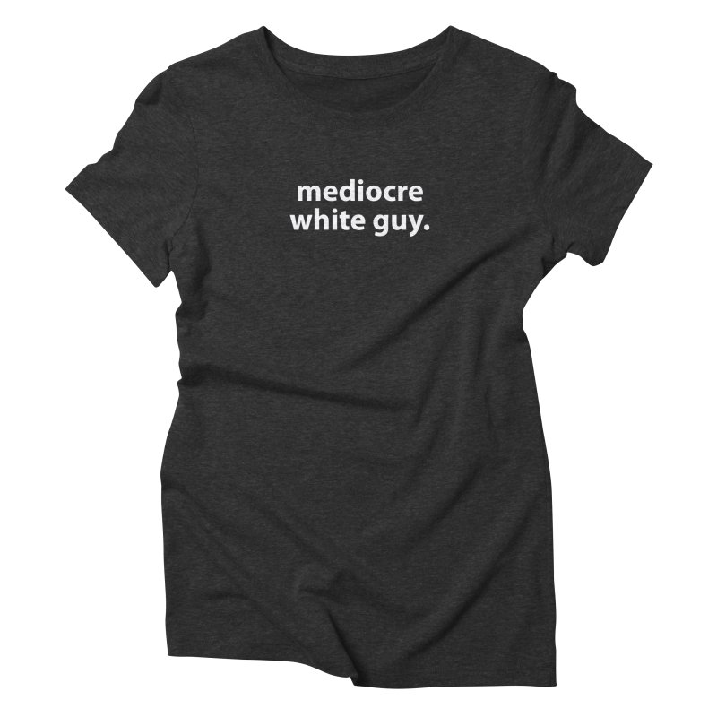mediocre white guy. T-shirt Women's Triblend T-Shirt by Hello. My name is Bix's Shop.