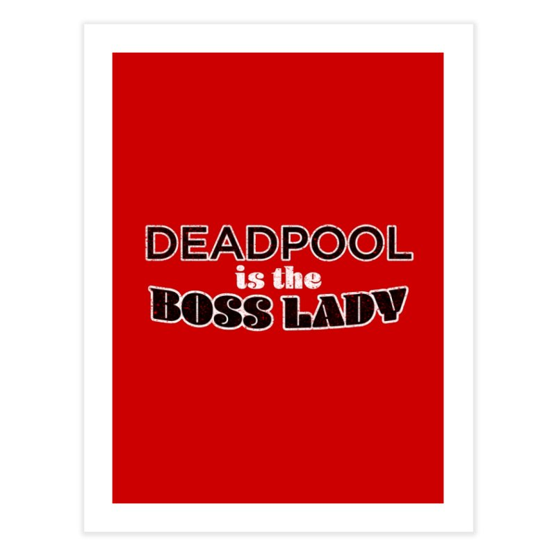 DEADPOOL is the Boss Lady Home Fine Art Print by Cliff Blank + DOGMA Portraits