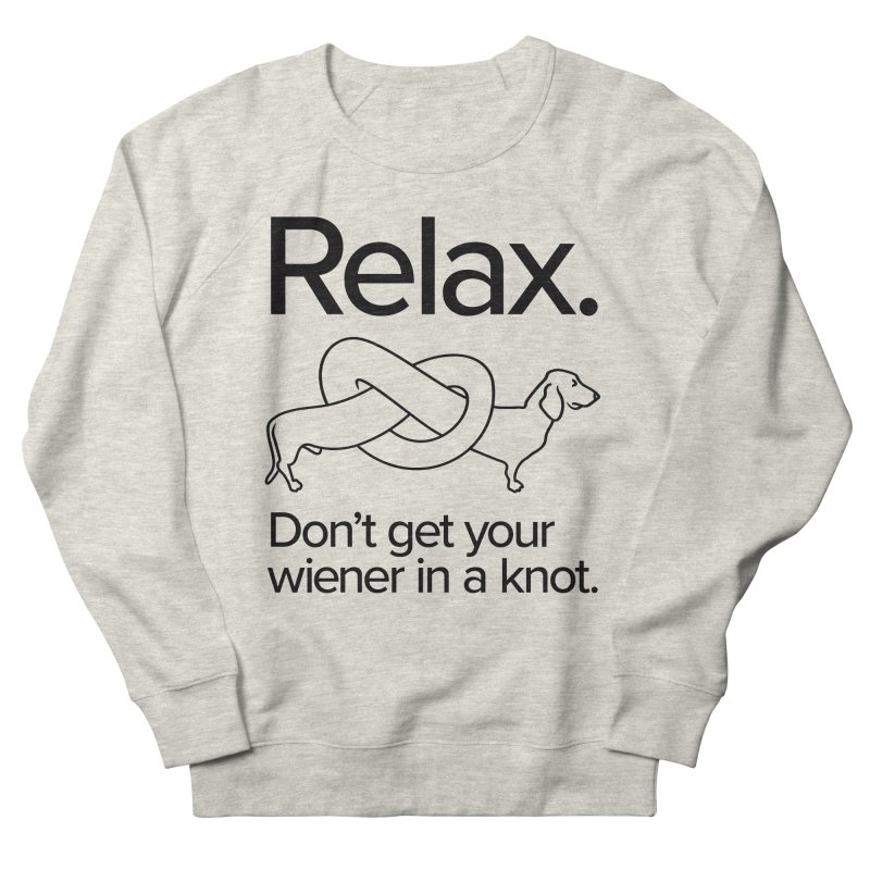 Relax. Don't get your wiener in a knot. (dark design) Women's French Terry Sweatshirt by Cliff Blank + DOGMA Portraits