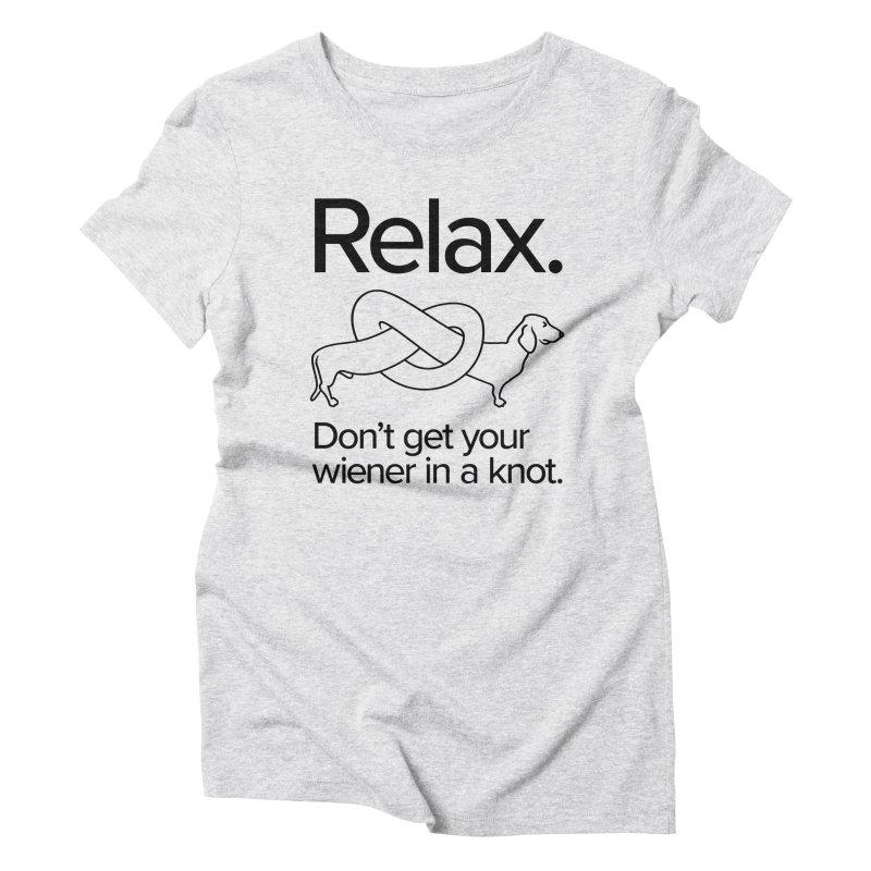 Relax. Don't get your wiener in a knot. (dark design) Women's Triblend T-Shirt by Cliff Blank + DOGMA Portraits