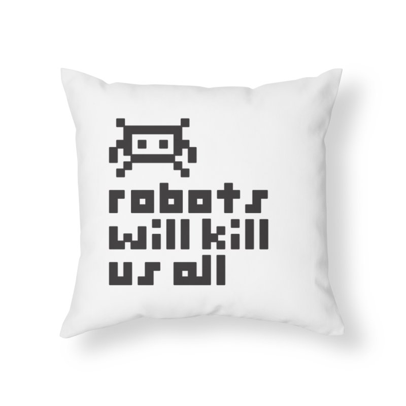 Robots Will Kill Us All Home Throw Pillow by Blasto's Artist Shop