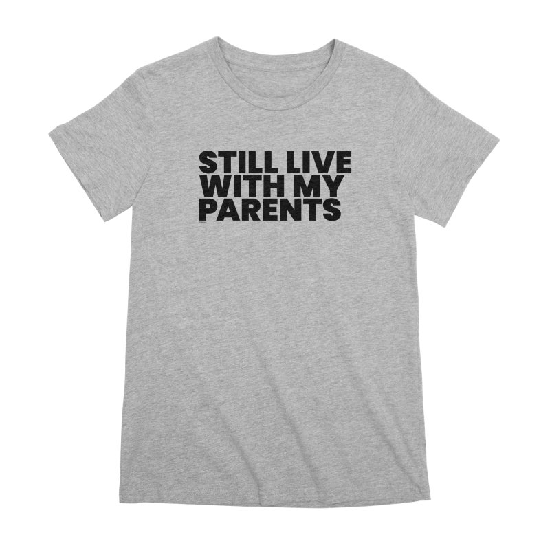 Still Live With My Parents Women's Premium T-Shirt by BLAZOND