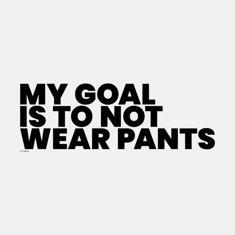 My Goal Is To Not Wear Pants Home Fine Art Print by BLAZOND