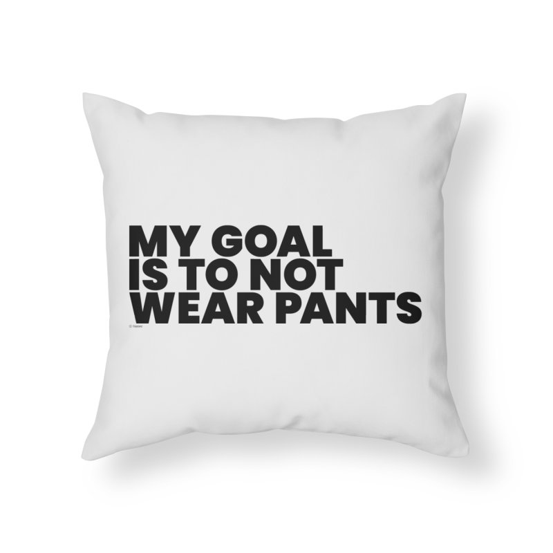 My Goal Is To Not Wear Pants Home Throw Pillow by BLAZOND