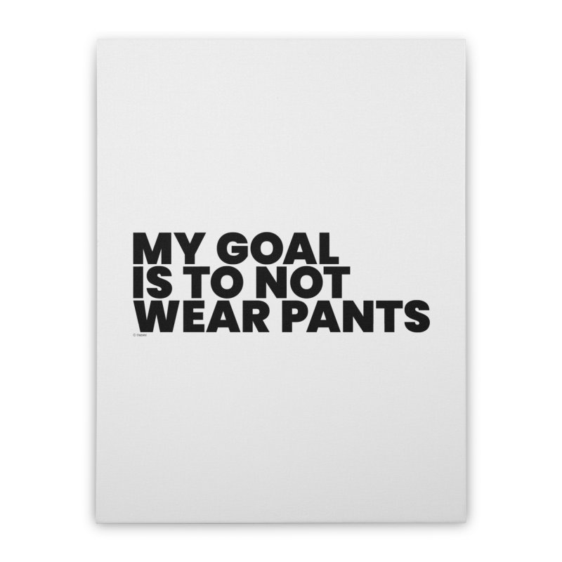 My Goal Is To Not Wear Pants Home Stretched Canvas by BLAZOND