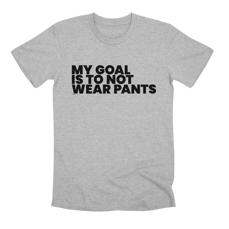My Goal Is To Not Wear Pants Men's Premium T-Shirt by BLAZOND