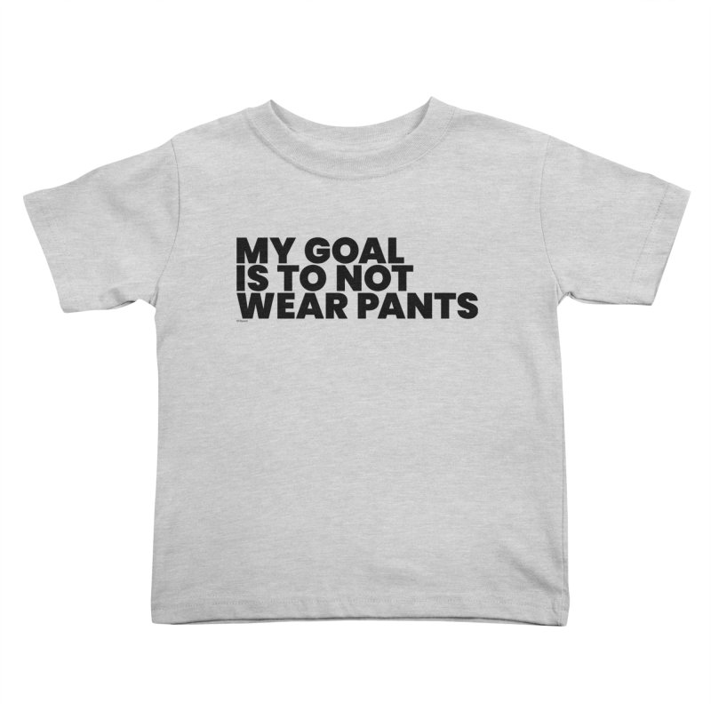 My Goal Is To Not Wear Pants Kids Toddler T-Shirt by BLAZOND