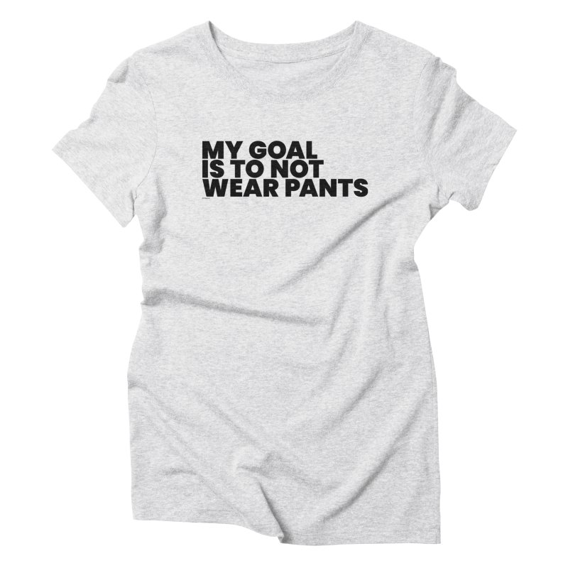 My Goal Is To Not Wear Pants Women's T-Shirt by BLAZOND