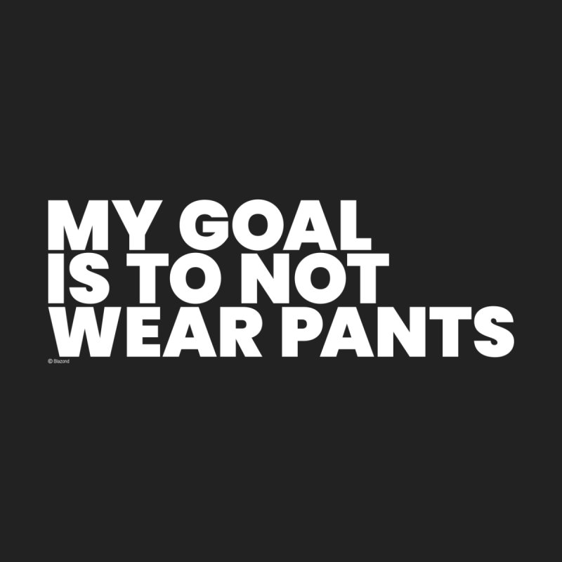 My Goal Is To Not Wear Pants (White) Home Fine Art Print by BLAZOND