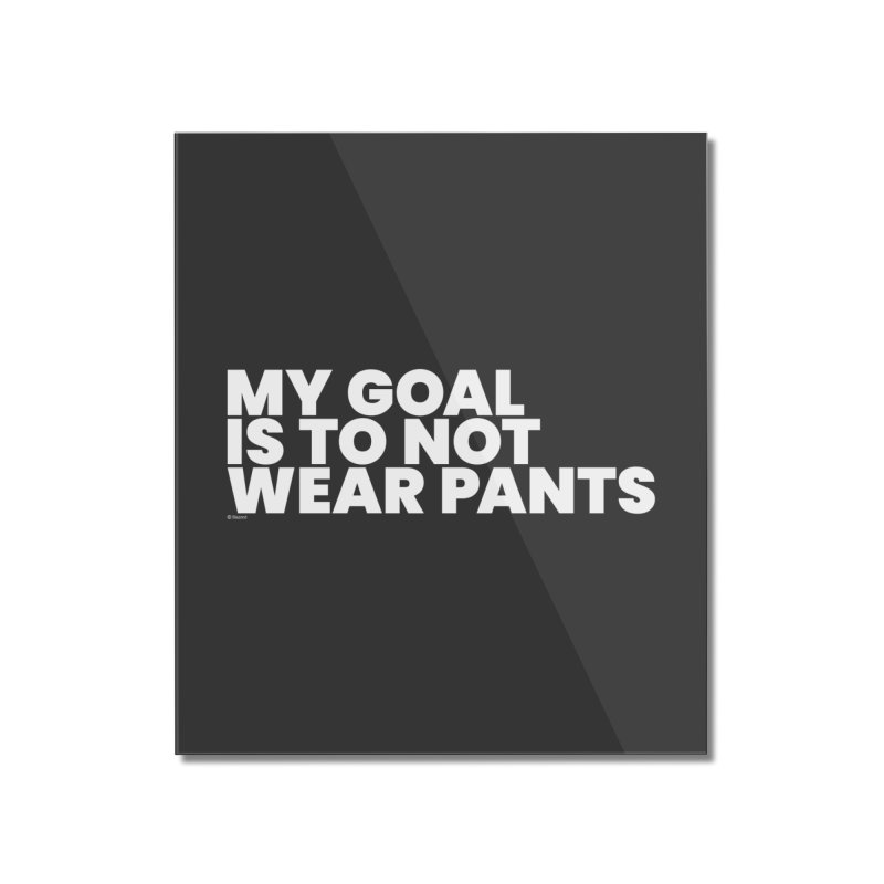 My Goal Is To Not Wear Pants (White) Home Mounted Acrylic Print by BLAZOND