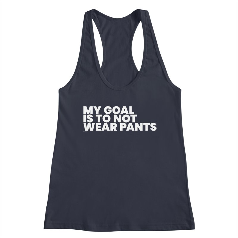 My Goal Is To Not Wear Pants (White) Women's Tank by BLAZOND