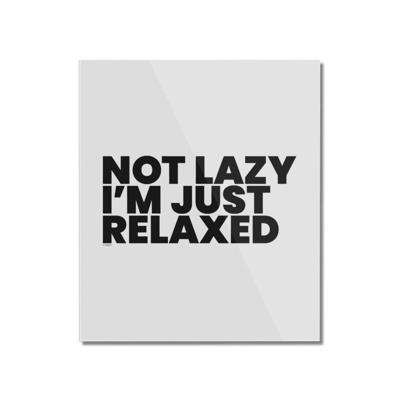 Not Lazy I'm Just Relaxed Home Mounted Acrylic Print by BLAZOND
