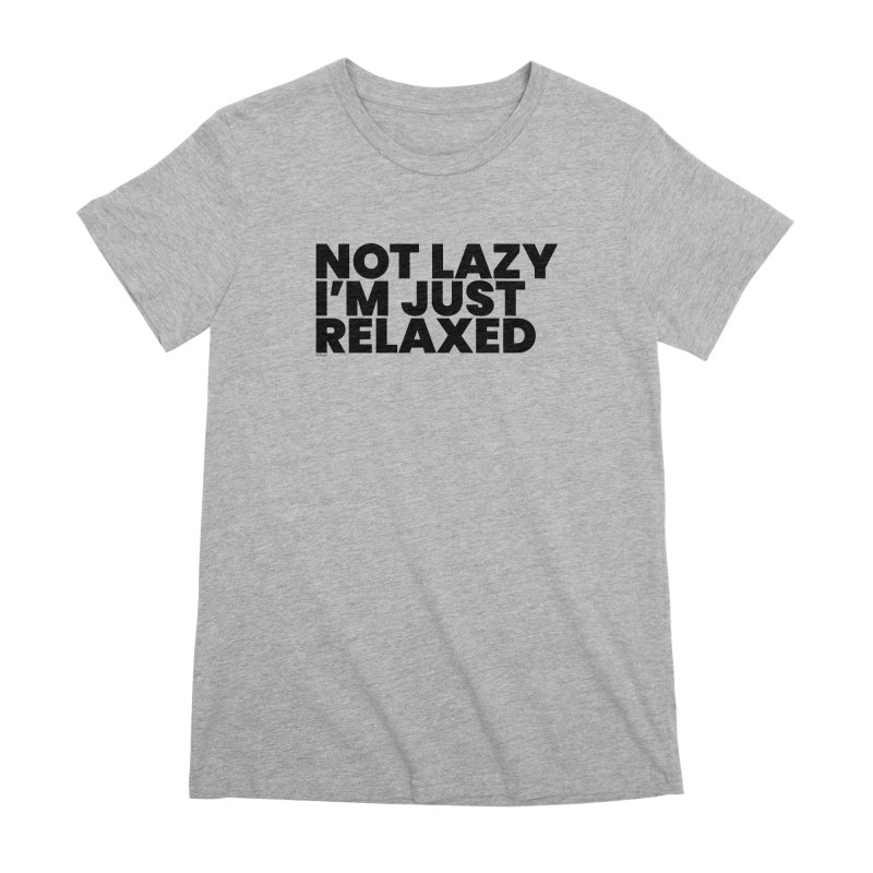 Not Lazy I'm Just Relaxed Women's Premium T-Shirt by BLAZOND