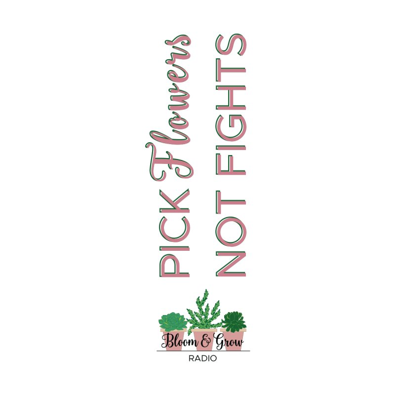 Pick Flowers, Not Fights by Bloom & Grow Radio Shop