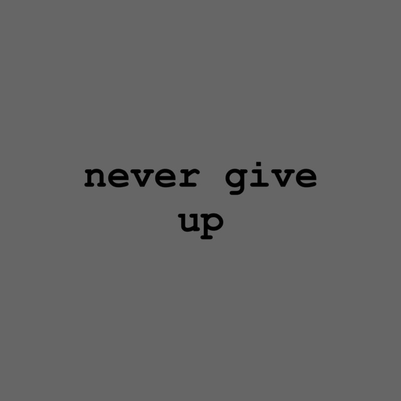 never give up (Available in multiple colors) by Blue Chip Strength's Artist Shop
