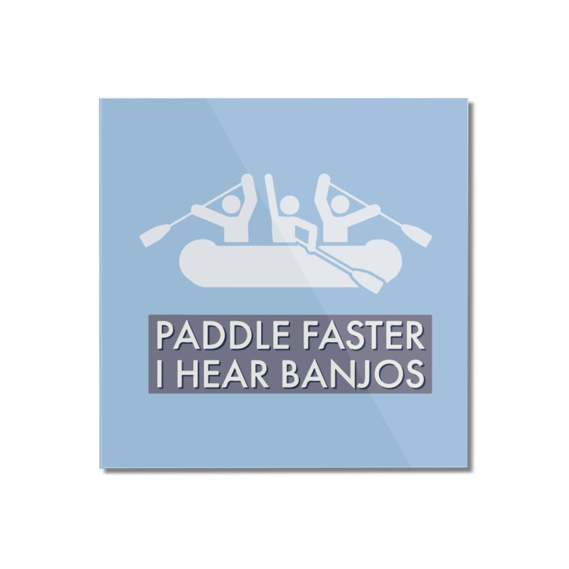 Paddle Faster Home Mounted Acrylic Print by Blueteamgo's Shirt Shop