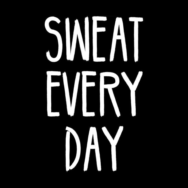 Sweat Every Day by BodyRebooted's Artist Shop