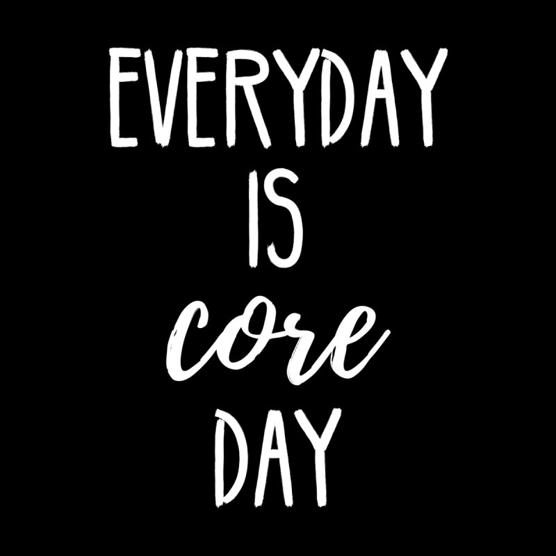 Everyday Is Core Day by BodyRebooted's Artist Shop