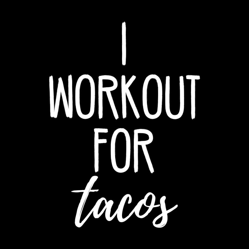 I Workout For Tacos by BodyRebooted's Artist Shop