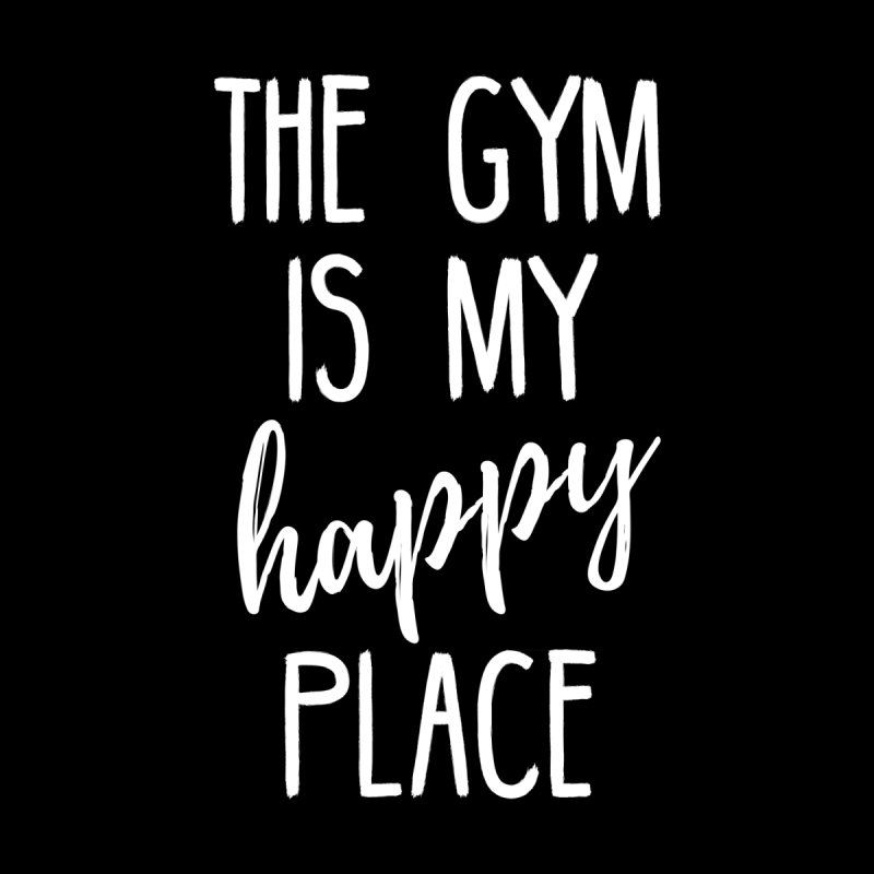 The Gym Is My Happy Place by BodyRebooted's Artist Shop