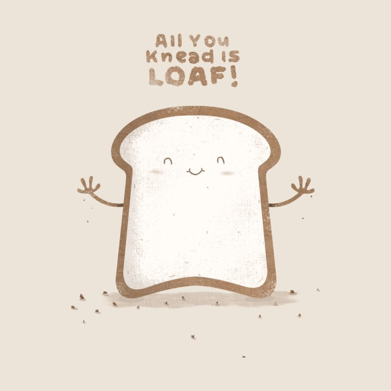 All You Knead Is Loaf by boney's Artist Shop