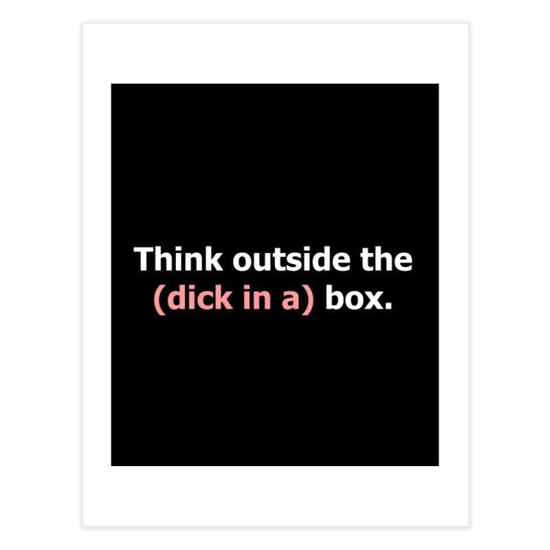 Think Outside the D*ck in a Box Home Fine Art Print by Boobies & Noobies